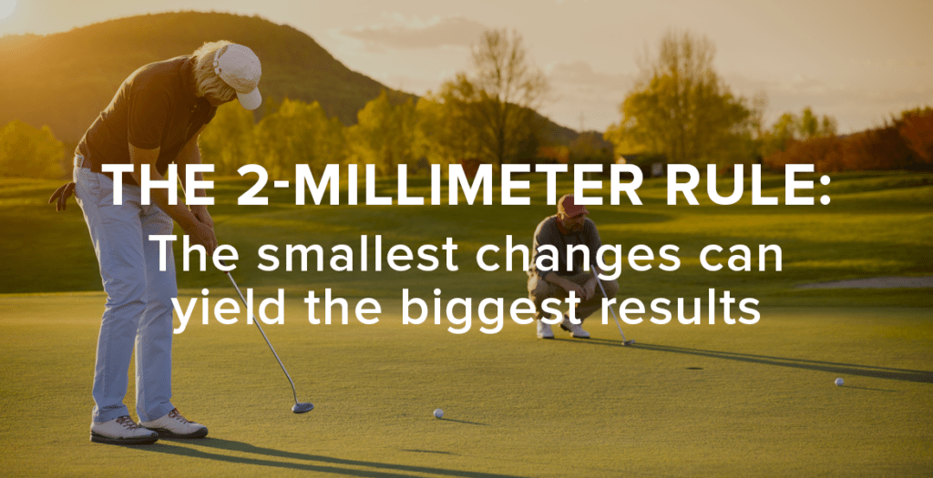 A 2mm shift can make the difference in your business and in your life.